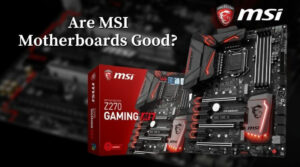 Are MSI Motherboards Good